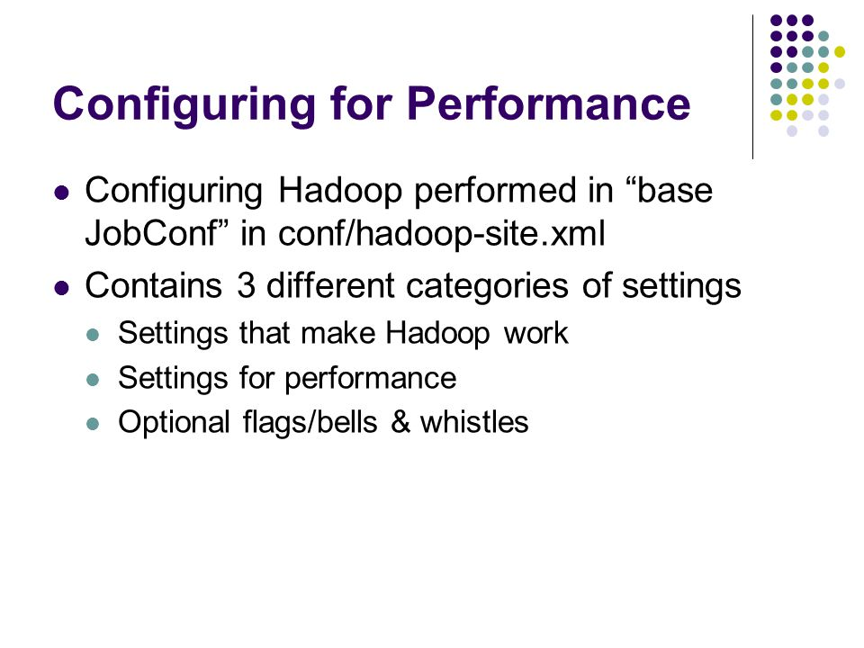 Configuring for Performance Configuring Hadoop performed in base JobConf in conf/hadoop-site.xml Contains 3 different categories of settings Settings that make Hadoop work Settings for performance Optional flags/bells & whistles