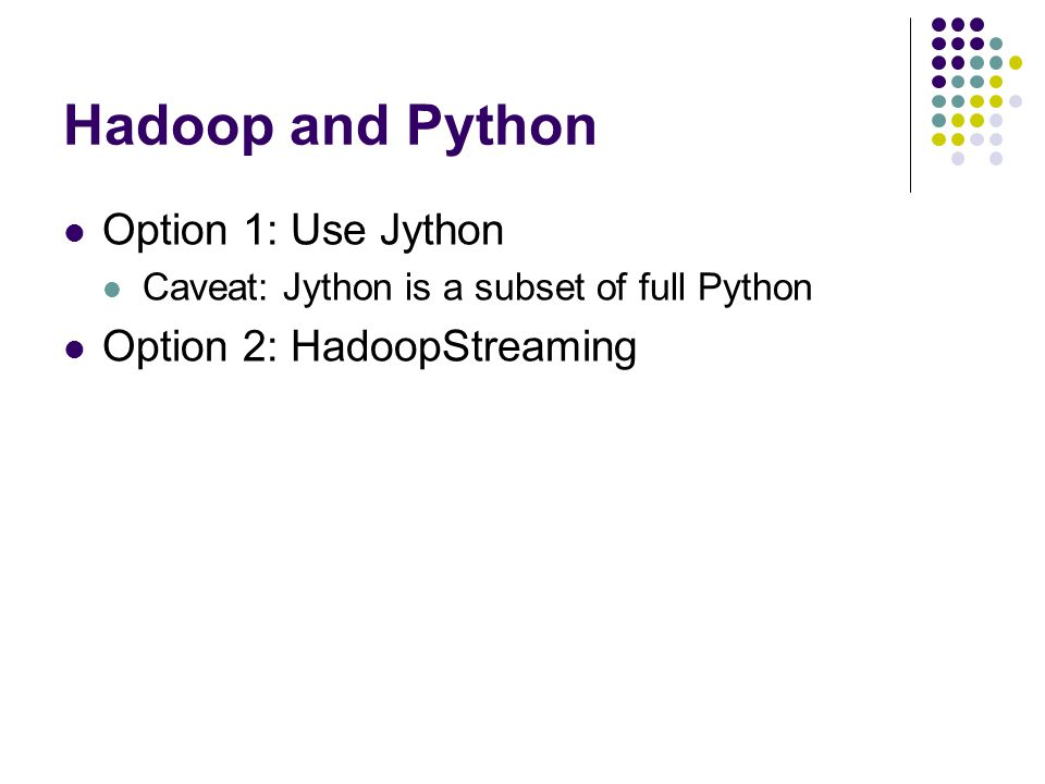 Hadoop and Python Option 1: Use Jython Caveat: Jython is a subset of full Python Option 2: HadoopStreaming
