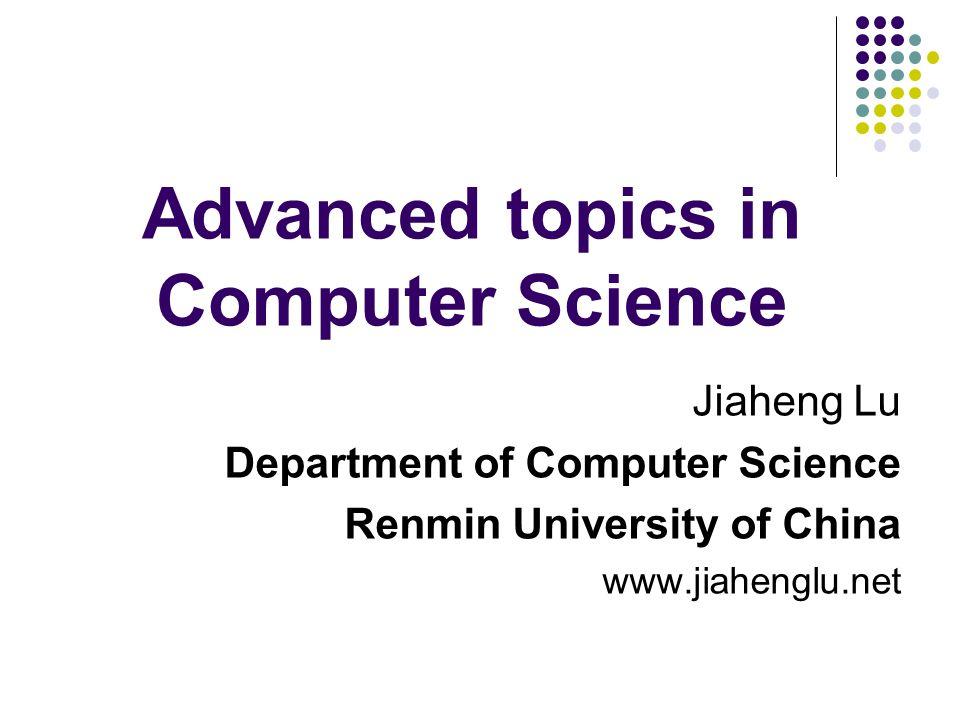 Advanced topics in Computer Science Jiaheng Lu Department of Computer Science Renmin University of China www.jiahenglu.net