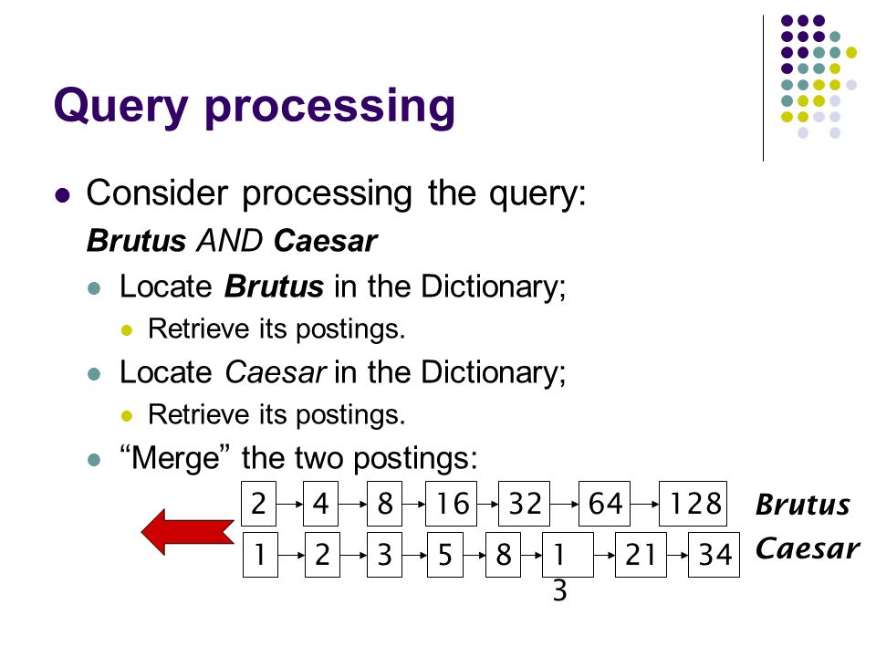 Query processing Consider processing the query: Brutus AND Caesar Locate Brutus in the Dictionary; Retrieve its postings.