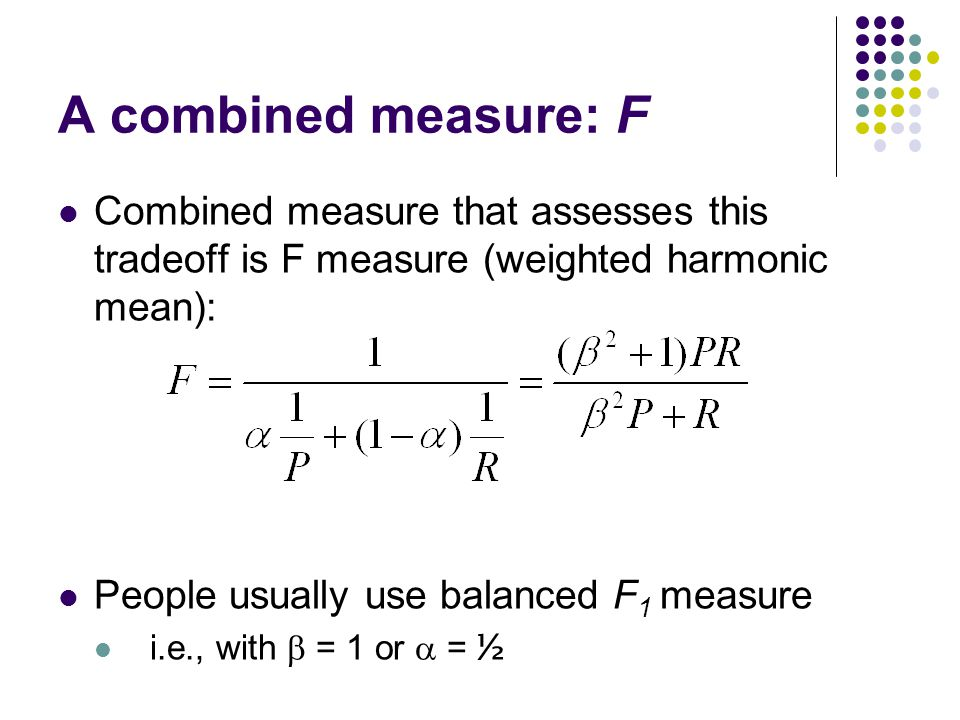 A combined measure: F Combined measure that assesses this tradeoff is F measure (weighted harmonic mean): People usually use balanced F 1 measure i.e., with  = 1 or  = ½