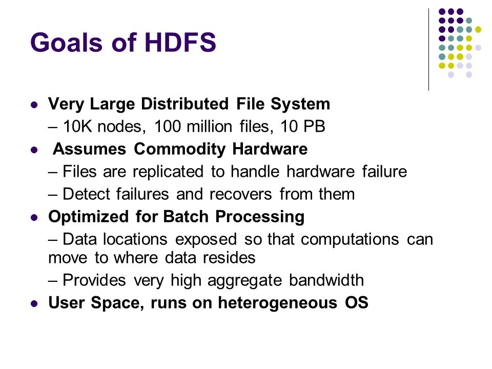 Goals of HDFS Very Large Distributed File System – 10K nodes, 100 million files, 10 PB Assumes Commodity Hardware – Files are replicated to handle har