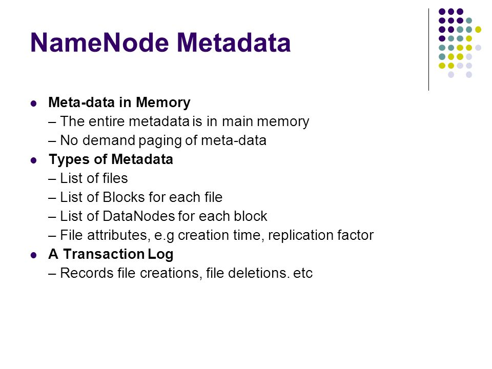 NameNode Metadata Meta-data in Memory – The entire metadata is in main memory – No demand paging of meta-data Types of Metadata – List of files – List