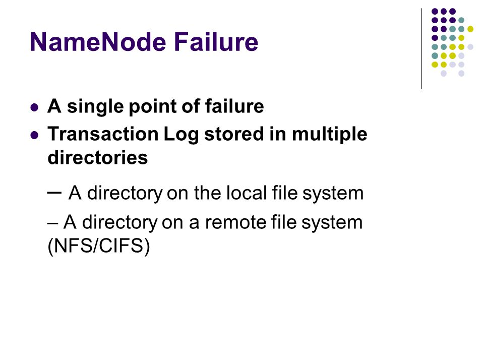 NameNode Failure A single point of failure Transaction Log stored in multiple directories – A directory on the local file system – A directory on a re