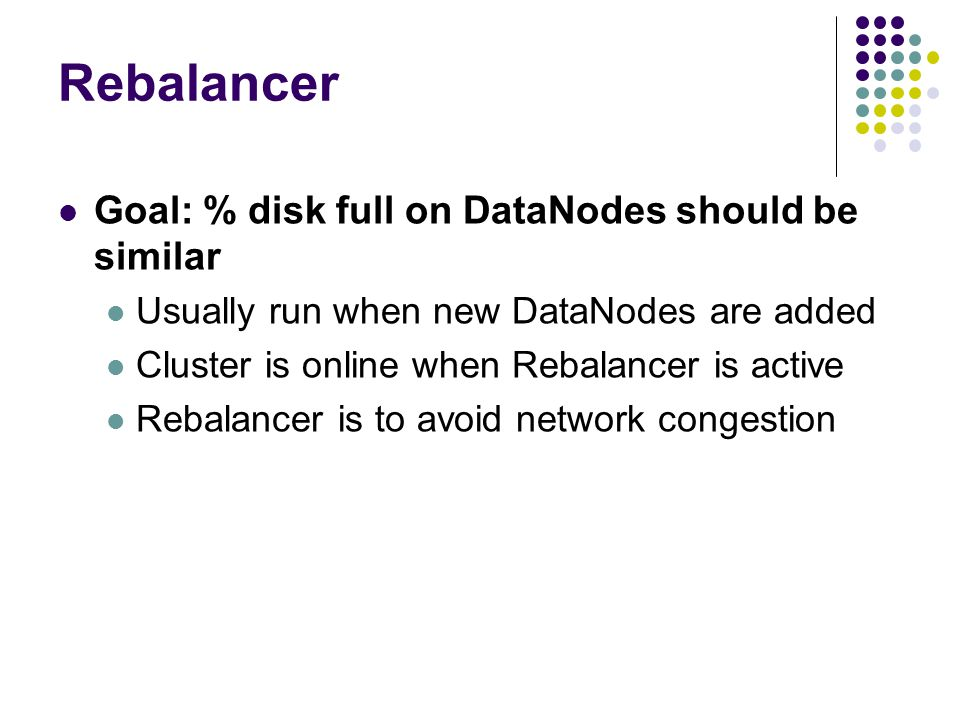 Rebalancer Goal: % disk full on DataNodes should be similar Usually run when new DataNodes are added Cluster is online when Rebalancer is active Rebal