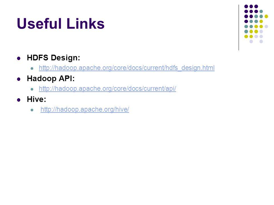 Useful Links HDFS Design: http://hadoop.apache.org/core/docs/current/hdfs_design.html Hadoop API: http://hadoop.apache.org/core/docs/current/api/ Hive