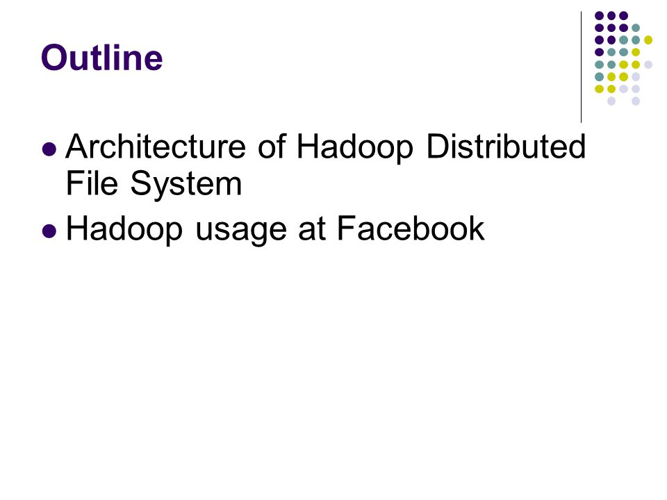 Outline Architecture of Hadoop Distributed File System Hadoop usage at Facebook