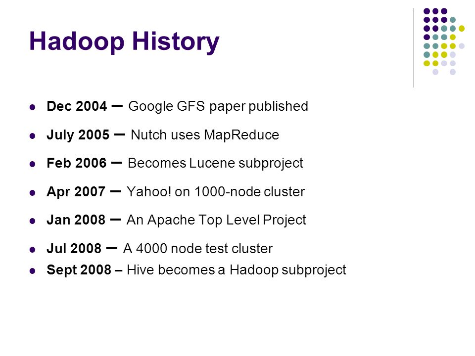 Hadoop History Dec 2004 – Google GFS paper published July 2005 – Nutch uses MapReduce Feb 2006 – Becomes Lucene subproject Apr 2007 – Yahoo! on 1000-n