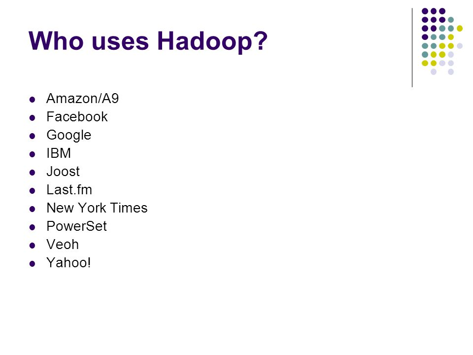 Who uses Hadoop? Amazon/A9 Facebook Google IBM Joost Last.fm New York Times PowerSet Veoh Yahoo!