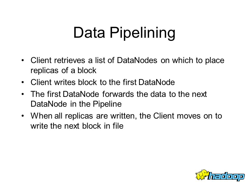 Data Pipelining Client retrieves a list of DataNodes on which to place replicas of a block Client writes block to the first DataNode The first DataNod