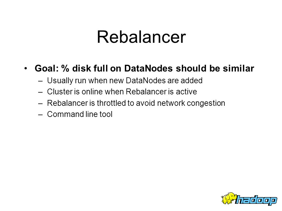 Rebalancer Goal: % disk full on DataNodes should be similar –Usually run when new DataNodes are added –Cluster is online when Rebalancer is active –Re