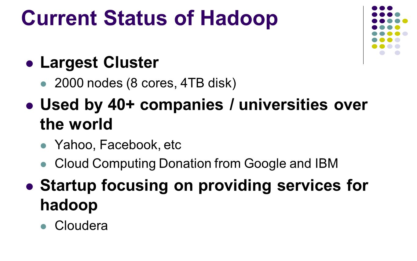 Current Status of Hadoop Largest Cluster 2000 nodes (8 cores, 4TB disk) Used by 40+ companies / universities over the world Yahoo, Facebook, etc Cloud