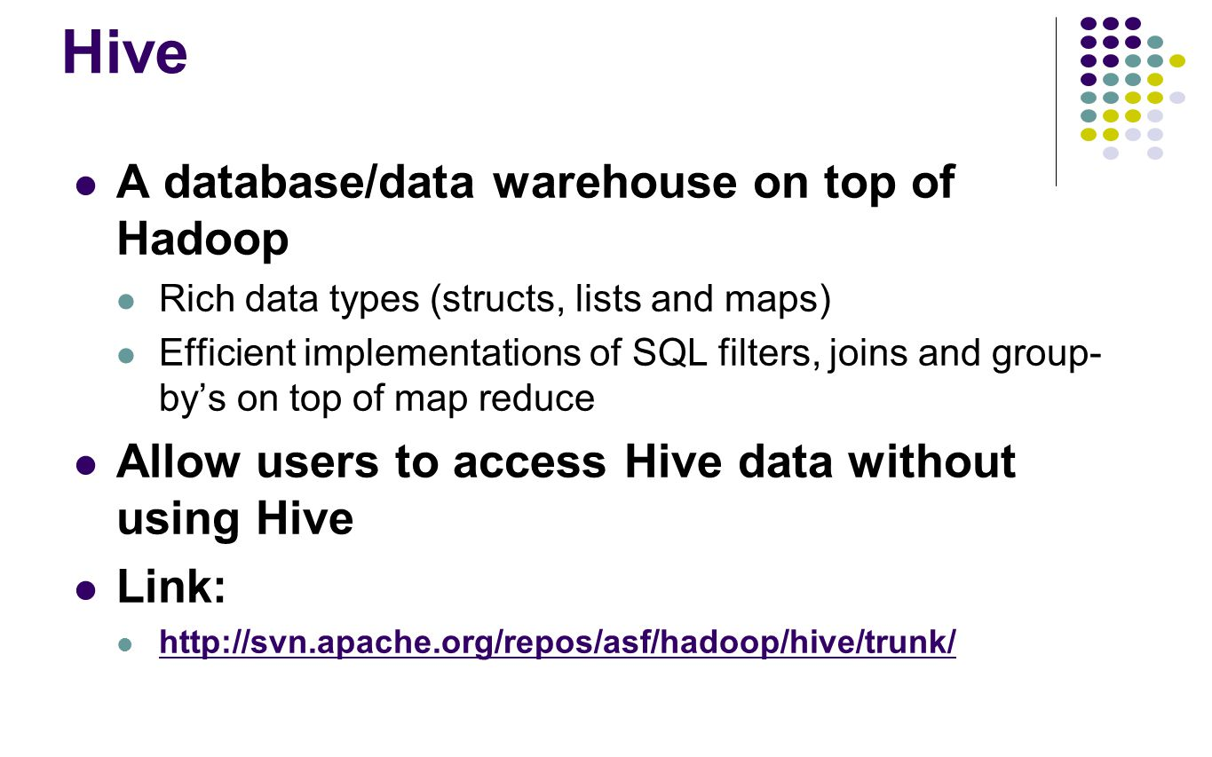 Hive A database/data warehouse on top of Hadoop Rich data types (structs, lists and maps) Efficient implementations of SQL filters, joins and group- b