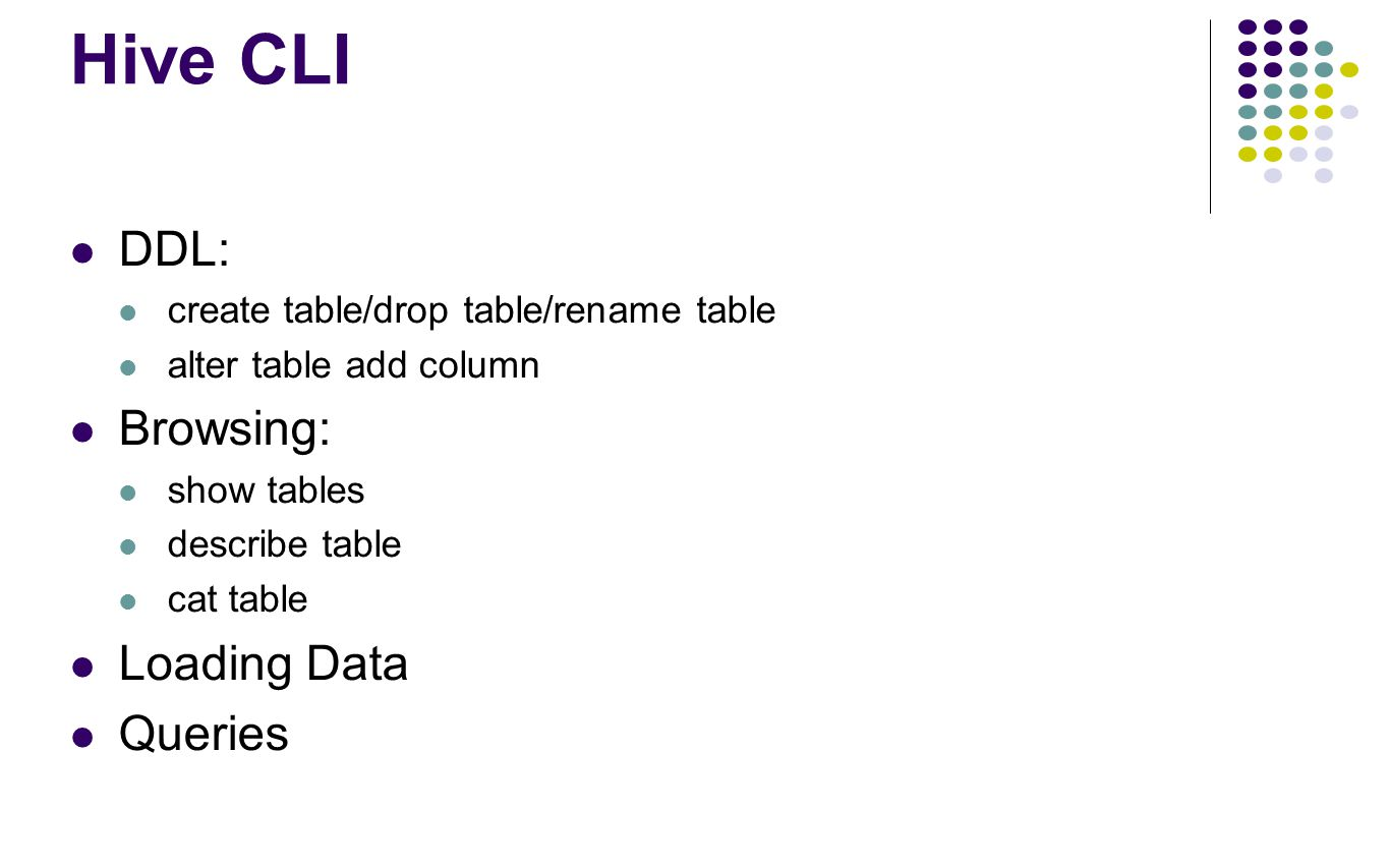 Hive CLI DDL: create table/drop table/rename table alter table add column Browsing: show tables describe table cat table Loading Data Queries