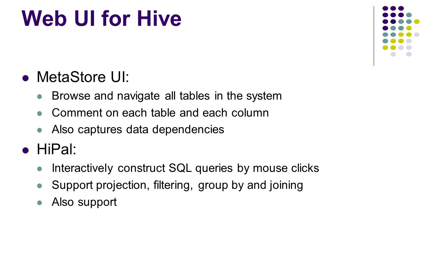 Web UI for Hive MetaStore UI: Browse and navigate all tables in the system Comment on each table and each column Also captures data dependencies HiPal
