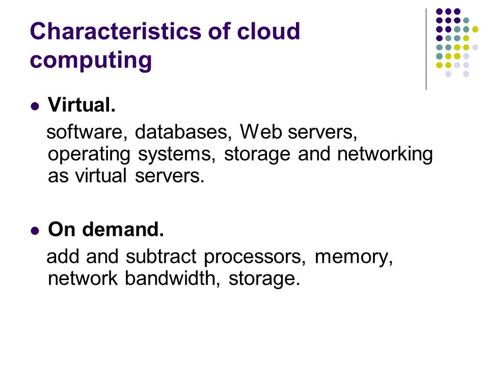 Characteristics of cloud computing Virtual. software, databases, Web servers, operating systems, storage and networking as virtual servers. On demand.