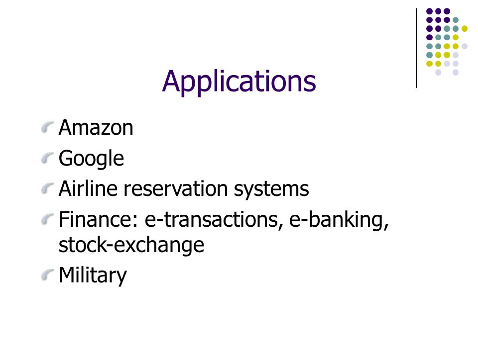 Applications Amazon Google Airline reservation systems Finance: e-transactions, e-banking, stock-exchange Military