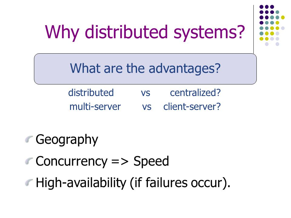 Why distributed systems. What are the advantages.