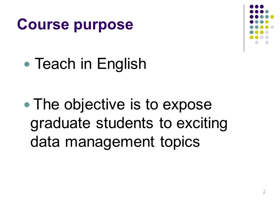 Course purpose 2 Teach in English The objective is to expose graduate students to exciting data management topics