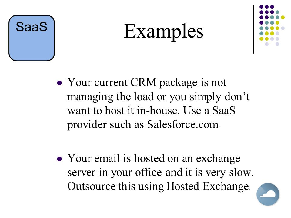 Examples Your current CRM package is not managing the load or you simply don't want to host it in-house.