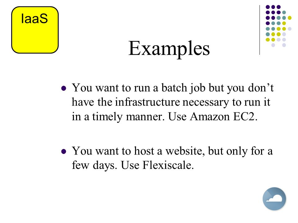 Examples You want to run a batch job but you don't have the infrastructure necessary to run it in a timely manner. Use Amazon EC2. You want to host a