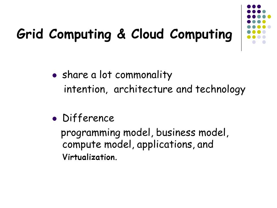 Grid Computing & Cloud Computing share a lot commonality intention, architecture and technology Difference programming model, business model, compute model, applications, and Virtualization.