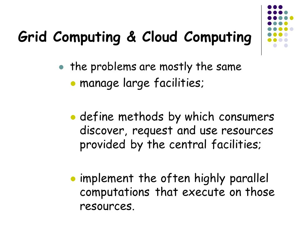 Grid Computing & Cloud Computing the problems are mostly the same manage large facilities; define methods by which consumers discover, request and use resources provided by the central facilities; implement the often highly parallel computations that execute on those resources.
