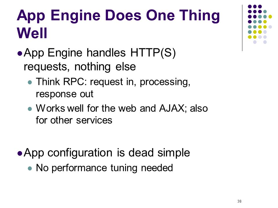 38 App Engine Does One Thing Well App Engine handles HTTP(S) requests, nothing else Think RPC: request in, processing, response out Works well for the web and AJAX; also for other services App configuration is dead simple No performance tuning needed