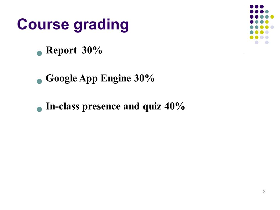 Course grading 8 Report 30% Google App Engine 30% In-class presence and quiz 40%