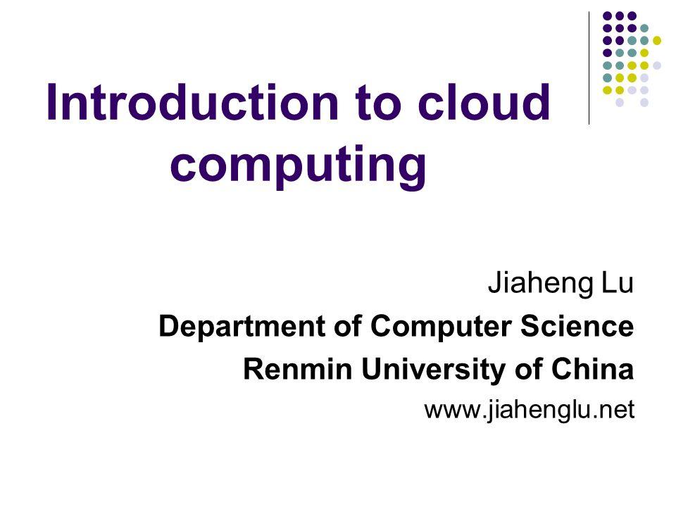 Introduction to cloud computing Jiaheng Lu Department of Computer Science Renmin University of China www.jiahenglu.net
