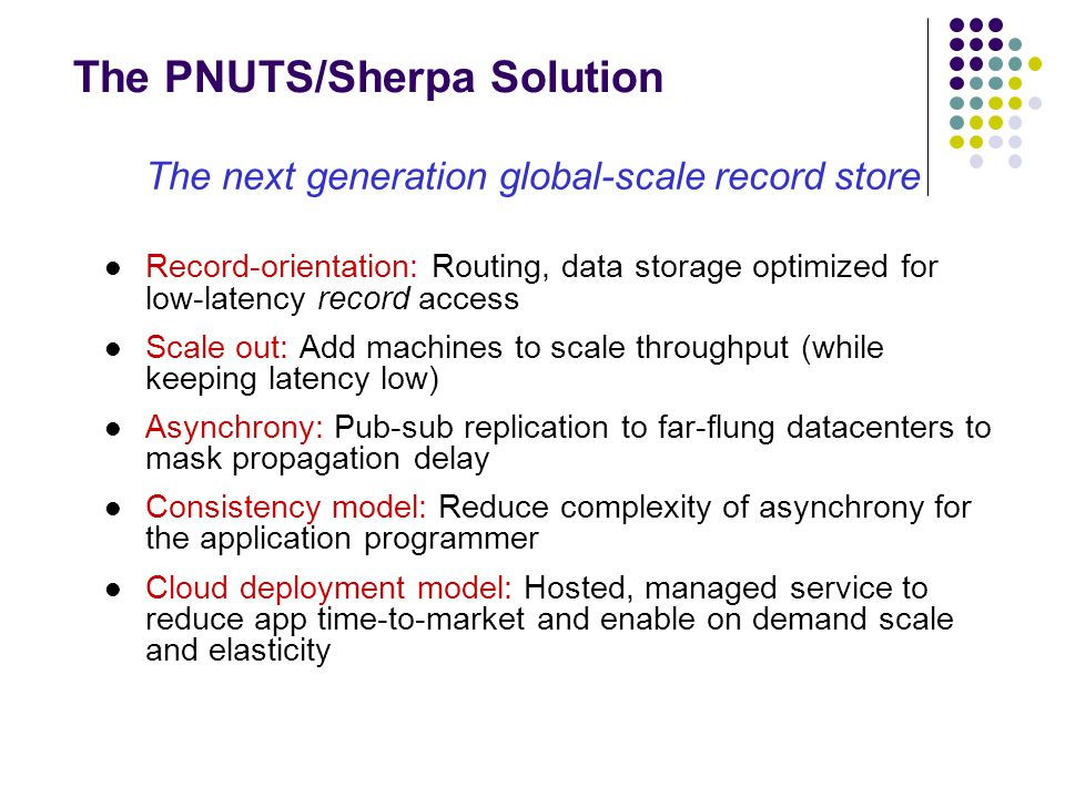 The PNUTS/Sherpa Solution The next generation global-scale record store Record-orientation: Routing, data storage optimized for low-latency record acc
