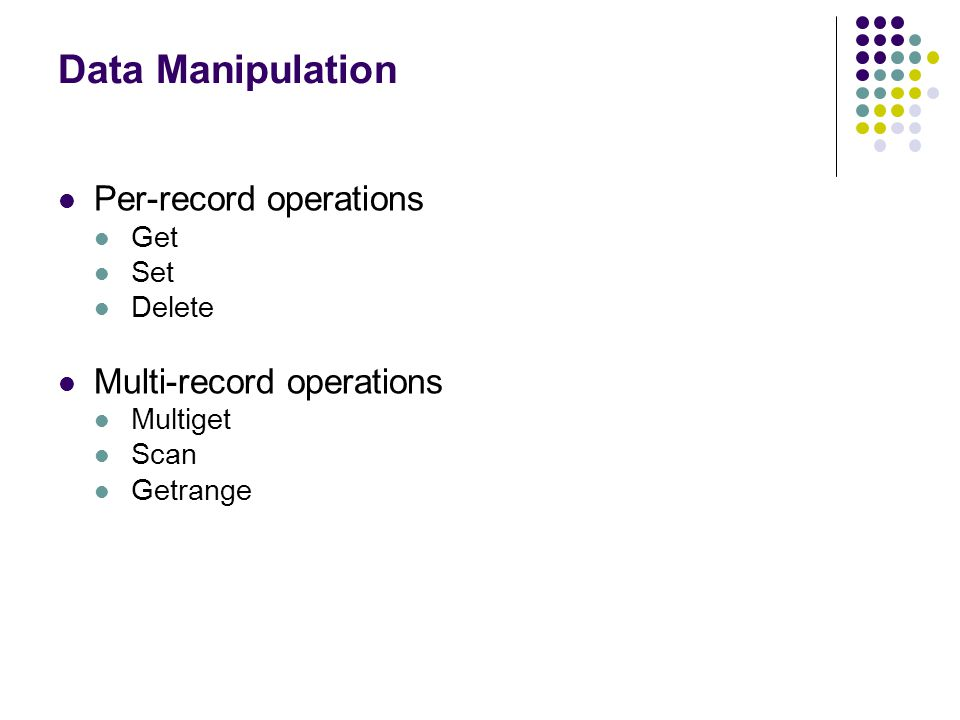 Data Manipulation Per-record operations Get Set Delete Multi-record operations Multiget Scan Getrange 16
