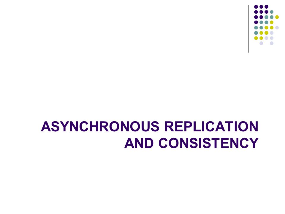 ASYNCHRONOUS REPLICATION AND CONSISTENCY 27