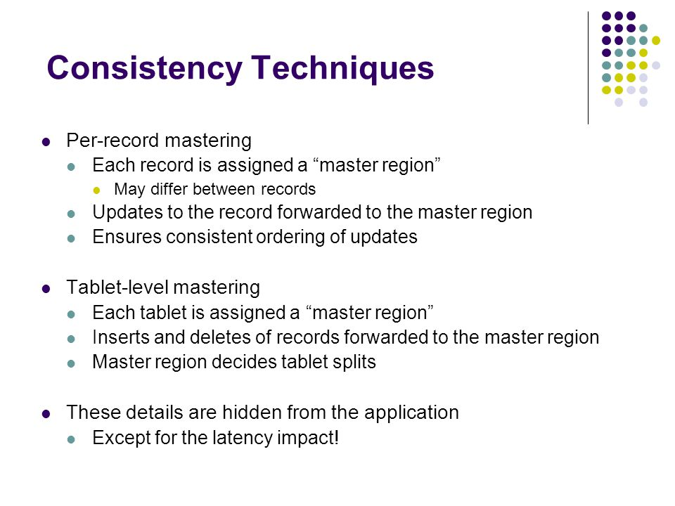 Consistency Techniques Per-record mastering Each record is assigned a master region May differ between records Updates to the record forwarded to the master region Ensures consistent ordering of updates Tablet-level mastering Each tablet is assigned a master region Inserts and deletes of records forwarded to the master region Master region decides tablet splits These details are hidden from the application Except for the latency impact!
