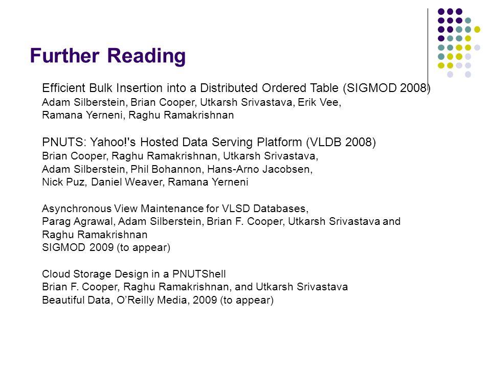 Further Reading Efficient Bulk Insertion into a Distributed Ordered Table (SIGMOD 2008) Adam Silberstein, Brian Cooper, Utkarsh Srivastava, Erik Vee,