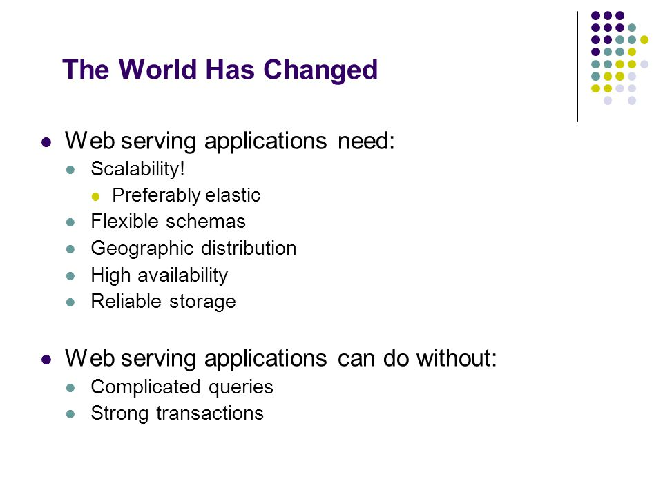 The World Has Changed Web serving applications need: Scalability! Preferably elastic Flexible schemas Geographic distribution High availability Reliab