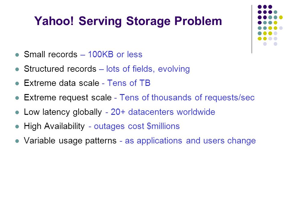 Yahoo! Serving Storage Problem Small records – 100KB or less Structured records – lots of fields, evolving Extreme data scale - Tens of TB Extreme req