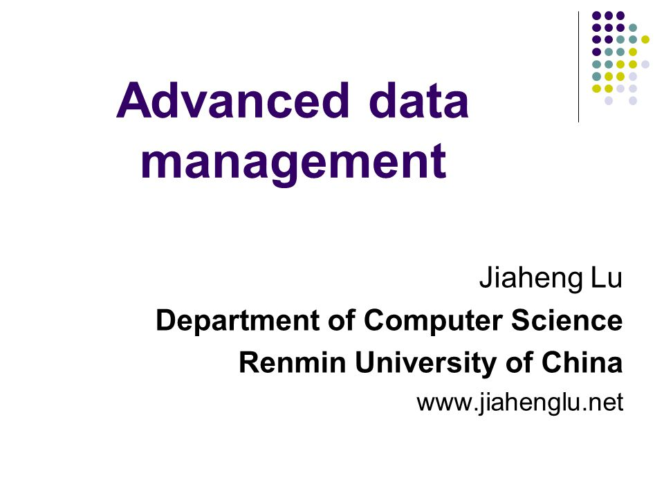 Advanced data management Jiaheng Lu Department of Computer Science Renmin University of China