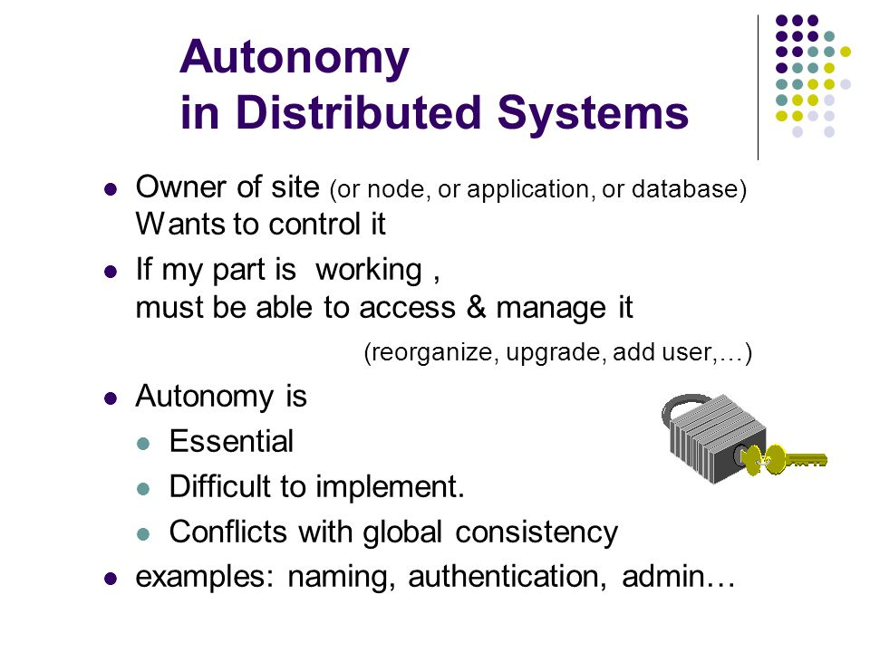 Autonomy in Distributed Systems Owner of site (or node, or application, or database) Wants to control it If my part is working, must be able to access & manage it (reorganize, upgrade, add user,…) Autonomy is Essential Difficult to implement.