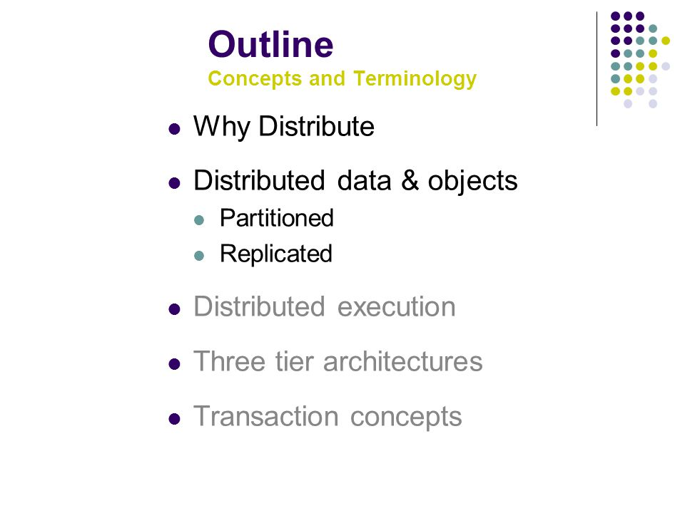 Outline Concepts and Terminology Why Distribute Distributed data & objects Partitioned Replicated Distributed execution Three tier architectures Transaction concepts