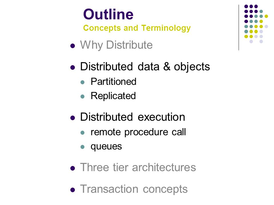 Outline Concepts and Terminology Why Distribute Distributed data & objects Partitioned Replicated Distributed execution remote procedure call queues Three tier architectures Transaction concepts