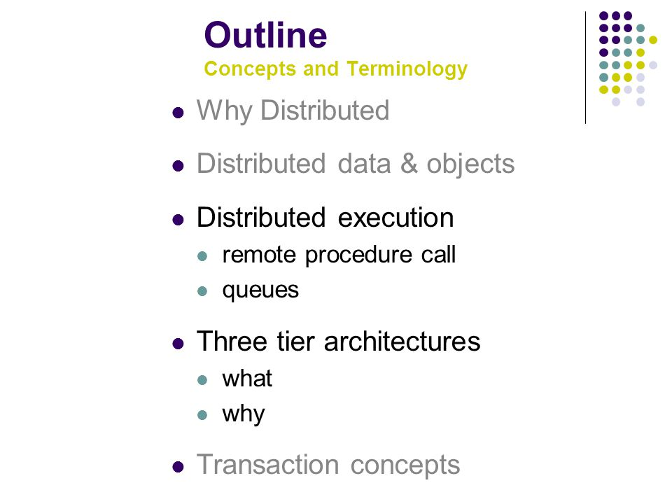 Outline Concepts and Terminology Why Distributed Distributed data & objects Distributed execution remote procedure call queues Three tier architectures what why Transaction concepts