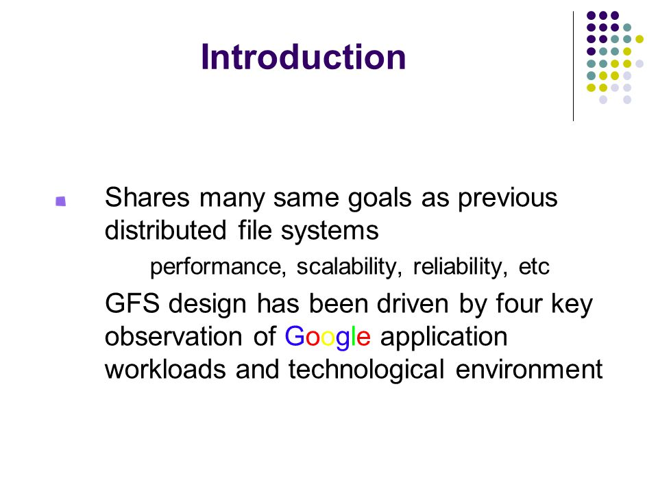 Introduction Shares many same goals as previous distributed file systems performance, scalability, reliability, etc GFS design has been driven by four key observation of Google application workloads and technological environment
