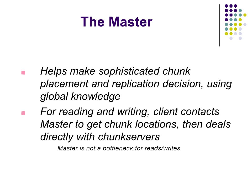 The Master Helps make sophisticated chunk placement and replication decision, using global knowledge For reading and writing, client contacts Master to get chunk locations, then deals directly with chunkservers Master is not a bottleneck for reads/writes