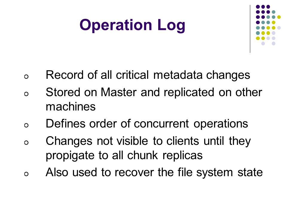 Operation Log Record of all critical metadata changes Stored on Master and replicated on other machines Defines order of concurrent operations Changes not visible to clients until they propigate to all chunk replicas Also used to recover the file system state