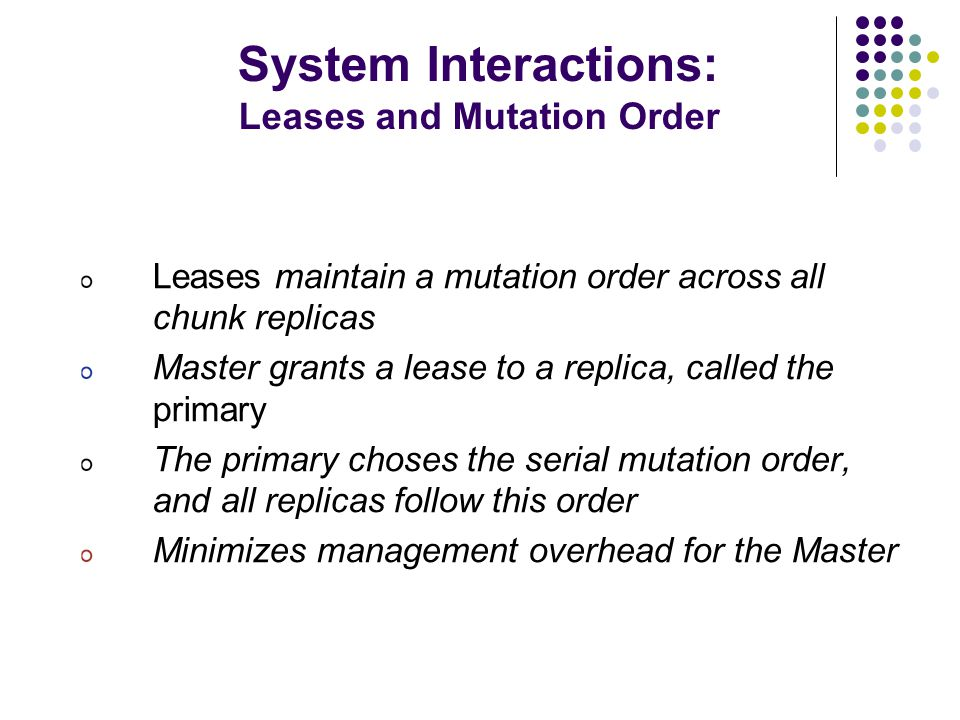 System Interactions: Leases and Mutation Order Leases maintain a mutation order across all chunk replicas Master grants a lease to a replica, called the primary The primary choses the serial mutation order, and all replicas follow this order Minimizes management overhead for the Master