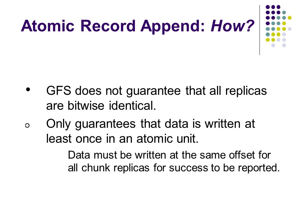 Atomic Record Append: How. GFS does not guarantee that all replicas are bitwise identical.