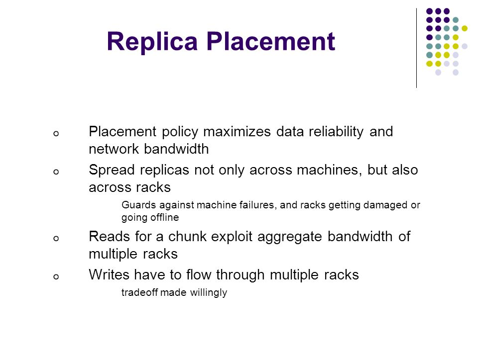 Replica Placement Placement policy maximizes data reliability and network bandwidth Spread replicas not only across machines, but also across racks Guards against machine failures, and racks getting damaged or going offline Reads for a chunk exploit aggregate bandwidth of multiple racks Writes have to flow through multiple racks tradeoff made willingly