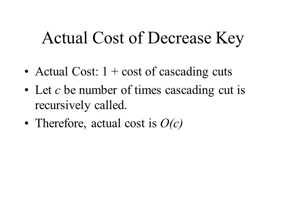 Actual Cost of Decrease Key Actual Cost: 1 + cost of cascading cuts Let c be number of times cascading cut is recursively called.