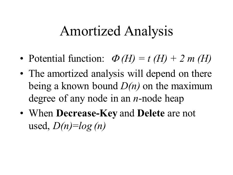 Amortized Analysis Potential function:  (H) = t (H) + 2 m (H) The amortized analysis will depend on there being a known bound D(n) on the maximum degree of any node in an n-node heap When Decrease-Key and Delete are not used, D(n)=log (n)